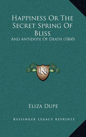 Happiness or the Secret Spring of Bliss Happiness or the Secret Spring of Bliss: And Antidote of Death (1860) and Antidote of Death (1860) by Eliza Dupe
