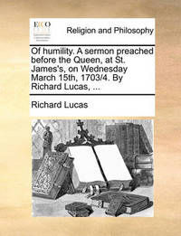 Of Humility. a Sermon Preached Before the Queen, at St. James's, on Wednesday March 15th, 1703/4. by Richard Lucas, ... by Richard Lucas