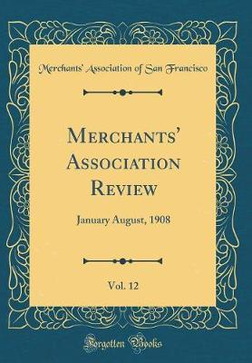 Merchants' Association Review, Vol. 12 by Merchants' Association of Sa Francisco