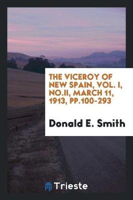 The Viceroy of New Spain, Vol. I, No.II, March 11, 1913, Pp.100-293 by Donald E. Smith