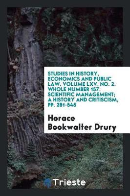 Studies in History, Economics and Public Law. Volume LXV, No. 2. Whole Number 157. Scientific Management; A History and Critiscism, Pp. 281-545 by Horace Bookwalter Drury