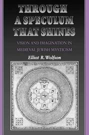 Through a Speculum That Shines by Elliot R Wolfson