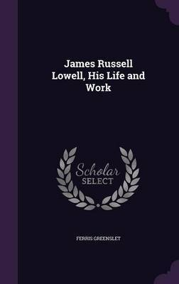 James Russell Lowell, His Life and Work by Ferris Greenslet image