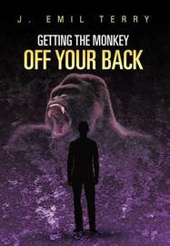Getting The Monkey Off Your Back by J. EMIL TERRY