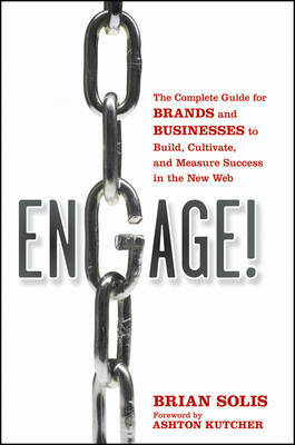 Engage: The Complete Guide for Brands and Businesses to Build, Cultivate, and Measure Success in the New Web by Brian Solis