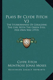 Plays by Clyde Fitch V3: The Stubbornness of Geraldine; The Girl with the Green Eyes; Her Own Way (1915) by Clyde Fitch
