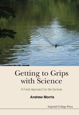 Getting To Grips With Science: A Fresh Approach For The Curious by Andrew James Morris