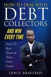 How to Deal with Debt Collectors and Win Every Time How to Beat Them at Their Own Game by Ernie Braveboy