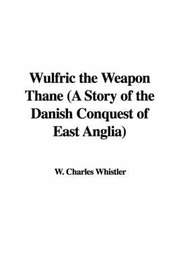 Wulfric the Weapon Thane (a Story of the Danish Conquest of East Anglia) by W. Charles Whistler image