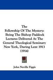 The Fellowship of the Mystery: Being the Bishop Paddock Lectures Delivered at the General Theological Seminary New York, During Lent 1913 (1914) by John Neville Figgis