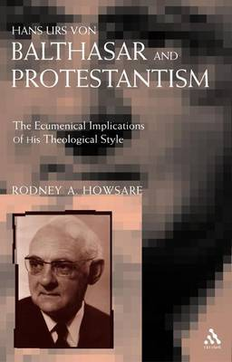 Hans Urs Von Balthasar and Protestantism: The Ecumenical Implications of His Theological Style by Rodney Howsare image