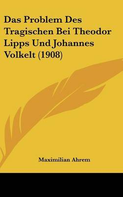 Das Problem Des Tragischen Bei Theodor Lipps Und Johannes Volkelt (1908) by Maximilian Ahrem image