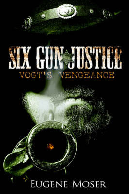 Six Gun Justice: Vogt's Vengeance by Eugene Moser
