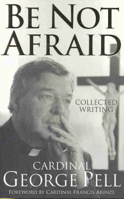 Be Not Afraid: Collected Writing by George Pell