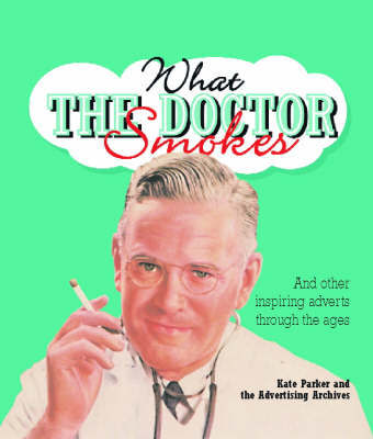 What the Doctor Smokes: and Other Inspiring Adverts Through the Ages by Kate Parker image