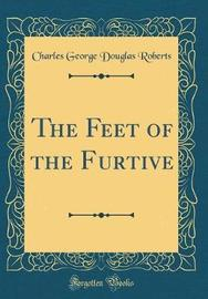 The Feet of the Furtive (Classic Reprint) by Charles George Douglas Roberts image