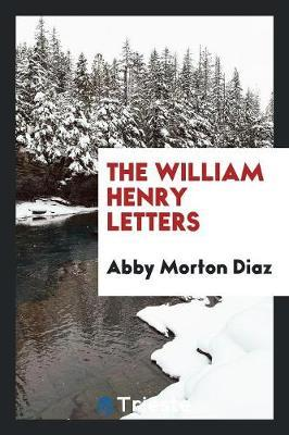 The William Henry Letters by Abby Morton Diaz