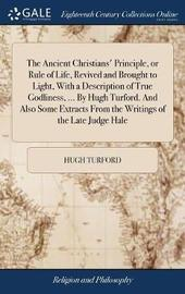 The Ancient Christians' Principle, or Rule of Life, Revived and Brought to Light, with a Description of True Godliness, ... by Hugh Turford. and Also Some Extracts from the Writings of the Late Judge Hale by Hugh Turford image