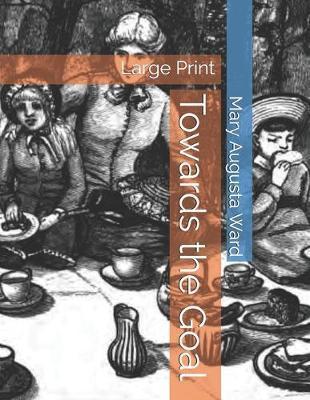 Towards the Goal by Mary Augusta Ward
