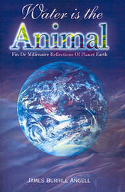 Water is the Animal: Fin de Millenaire Reflections of Planet Earth from a Diplomatic Courier by James Burrill Angell image