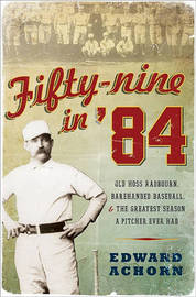 Fifty-Nine in '84: Old Hoss Radbourn, Barehanded Baseball, and the Greatest Season a Pitcher Ever Had by Edward Achorn image