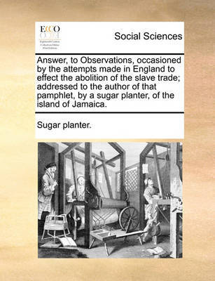Answer, to Observations, Occasioned by the Attempts Made in England to Effect the Abolition of the Slave Trade; Addressed to the Author of That Pamphlet, by a Sugar Planter, of the Island of Jamaica. by Sugar Planter