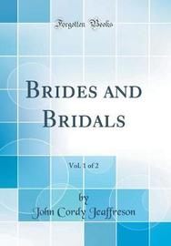 Brides and Bridals, Vol. 1 of 2 (Classic Reprint) by John Cordy Jeaffreson
