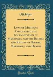 Laws of Michigan Concerning the Solemnization of Marriages, and the Record and Return of Births, Marriages, and Deaths (Classic Reprint) by Michigan Michigan image