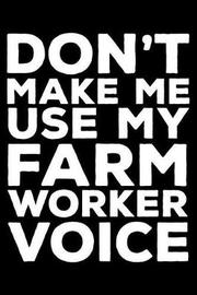 Don't Make Me Use My Farm Worker Voice by Creative Juices Publishing