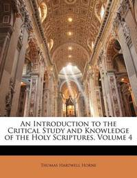 An Introduction to the Critical Study and Knowledge of the Holy Scriptures, Volume 4 by Thomas Hartwell Horne