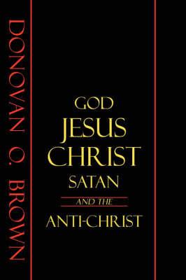 God, Jesus Christ, Satan and the Anti-Christ by Donovan O Brown