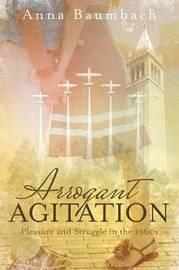 Arrogant Agitation by Anna Baumbach
