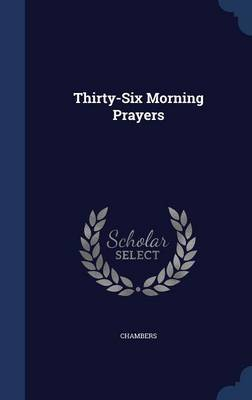 Thirty-Six Morning Prayers by . Chambers