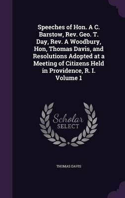 Speeches of Hon. A C. Barstow, REV. Geo. T. Day, REV. a Woodbury, Hon, Thomas Davis, and Resolutions Adopted at a Meeting of Citizens Held in Providence, R. I. Volume 1 by Thomas Davis image