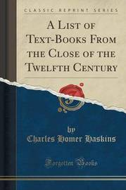 A List of Text-Books from the Close of the Twelfth Century (Classic Reprint) by Charles Homer Haskins
