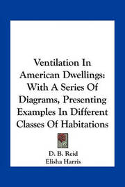 Ventilation in American Dwellings: With a Series of Diagrams, Presenting Examples in Different Classes of Habitations by D. B. Reid