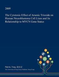 The Cytotoxic Effect of Arsenic Trioxide on Human Neuroblastoma Cell Lines and Its Relationship to Mycn Gene Status by Pak-Ho Tong