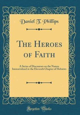 The Heroes of Faith by Daniel T. Phillips
