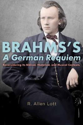Brahms`s A German Requiem - Reconsidering Its Biblical, Historical, and Musical Contexts