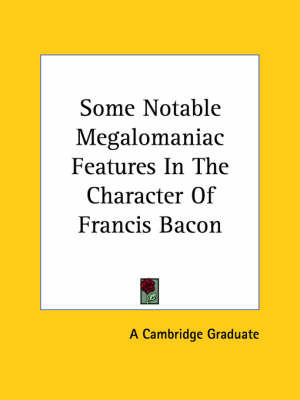 Some Notable Megalomaniac Features in the Character of Francis Bacon by Cambridge Graduate