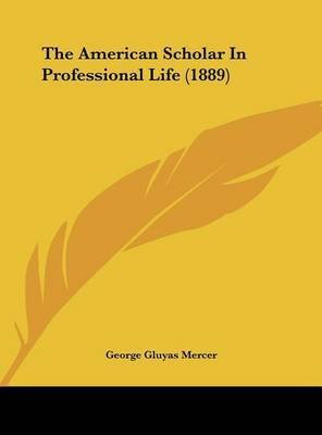 The American Scholar in Professional Life (1889) by George Gluyas Mercer