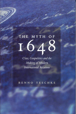 The Myth of 1648: Class, Geopolitics and the Making of Modern International Relations by Benno Teschke