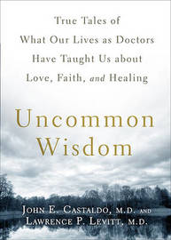 Uncommon Wisdom: True Tales of What Our Lives as Doctors Have Taught Us about Love, Faith, and Healing by John E Castaldo, M.D. image