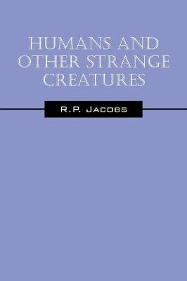 Humans and Other Strange Creatures by R P Jacobs