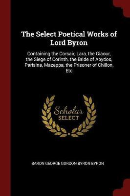 The Select Poetical Works of Lord Byron by Baron George Gordon Byron Byron