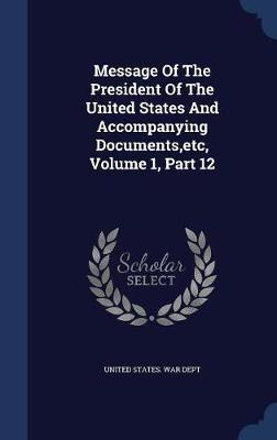 Message of the President of the United States and Accompanying Documents, Etc, Volume 1, Part 12