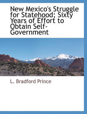 New Mexico's Struggle for Statehood; Sixty Years of Effort to Obtain Self-Government by L. Bradford Prince