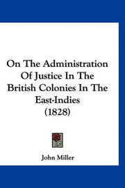 On the Administration of Justice in the British Colonies in the East-Indies (1828) by John Miller