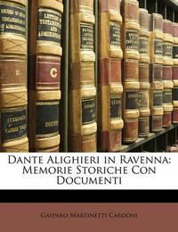 Dante Alighieri in Ravenna: Memorie Storiche Con Documenti by Gasparo Martinetti Cardoni