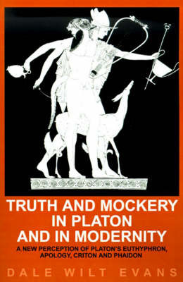 Truth and Mockery in Platon and in Modernity: A New Perception of Platon's Euthyphron, Apology, Criton and Phaidon by Dale Wilt Evans